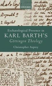 Eschatological Presence in Karl Barth's Goettingen Theology - Christopher Asprey - cover