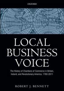 Local Business Voice: The History of Chambers of Commerce in Britain, Ireland, and Revolutionary America, 1760-2011 - Robert J. Bennett - cover