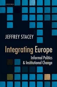 Integrating Europe: Informal Politics and Institutional Change - Jeffrey Stacey - cover