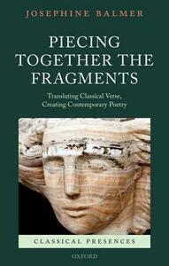 Piecing Together the Fragments: Translating Classical Verse, Creating Contemporary Poetry - Josephine Balmer - cover