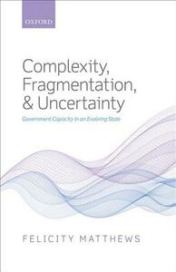 Complexity, Fragmentation, and Uncertainty: Government Capacity in an Evolving State - Felicity Matthews - cover