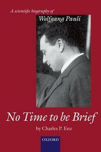 No Time to be Brief: A scientific biography of Wolfgang Pauli - Charles P. Enz - cover