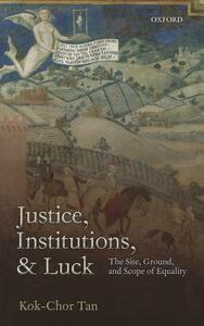 Justice, Institutions, and Luck: The Site, Ground, and Scope of Equality - Kok-Chor Tan - cover