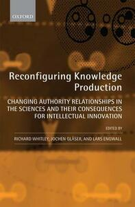 Reconfiguring Knowledge Production: Changing Authority Relationships in the Sciences and their Consequences for Intellectual Innovation - cover