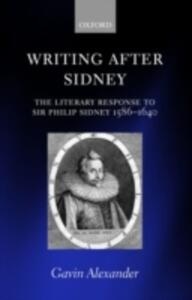 Writing after Sidney: The Literary Response to Sir Philip Sidney 1586-1640 - Gavin Alexander - cover