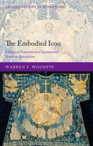 The Embodied Icon: Liturgical Vestments and Sacramental Power in Byzantium - Warren T. Woodfin - cover