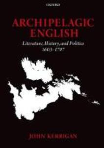 Archipelagic English: Literature, History, and Politics 1603-1707 - John Kerrigan - cover