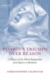 Passion's Triumph over Reason: A History of the Moral Imagination from Spenser to Rochester - Christopher Tilmouth - cover