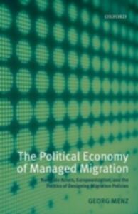 The Political Economy of Managed Migration: Nonstate Actors, Europeanization, and the Politics of Designing Migration Policies - Georg Menz - cover