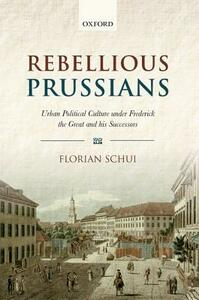 Rebellious Prussians: Urban Political Culture under Frederick the Great and his Successors - Florian Schui - cover