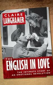 The English in Love: The Intimate Story of an Emotional Revolution - Claire Langhamer - cover
