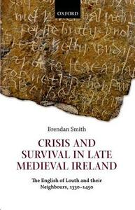 Crisis and Survival in Late Medieval Ireland: The English of Louth and Their Neighbours, 1330-1450 - Brendan Smith - cover