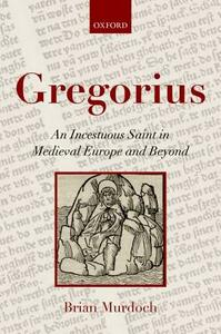 Gregorius: An Incestuous Saint in Medieval Europe and Beyond - Brian Murdoch - cover