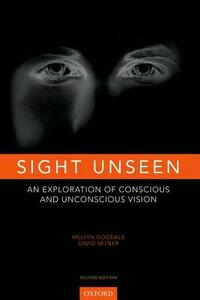 Sight Unseen: An Exploration of Conscious and Unconscious Vision - Melvyn A. Goodale,David Milner - cover