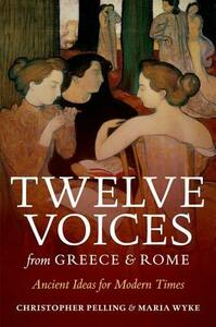 Twelve Voices from Greece and Rome: Ancient Ideas for Modern Times - Christopher Pelling,Maria Wyke - cover