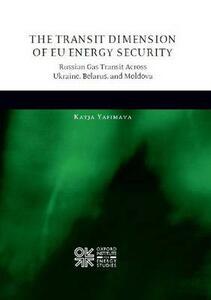The Transit Dimension of EU Energy Security: Russian Gas Transit Across Ukraine, Belarus, and Moldova - Katja Yafimava - cover