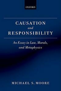 Causation and Responsibility: An Essay in Law, Morals, and Metaphysics - Michael S. Moore - cover