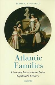 Atlantic Families: Lives and Letters in the Later Eighteenth Century - Sarah M. S. Pearsall - cover