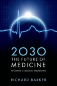 2030 - The Future of Medicine: Avoiding a Medical Meltdown - Richard Barker - cover