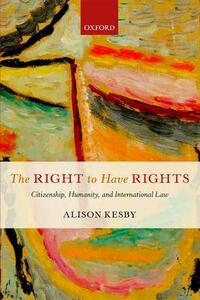 The Right to Have Rights: Citizenship, Humanity, and International Law - Alison Kesby - cover