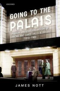 Going to the Palais: A Social And Cultural History of Dancing and Dance Halls in Britain, 1918-1960 - James J. Nott - cover