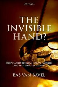 The Invisible Hand?: How Market Economies have Emerged and Declined Since AD 500 - Bas van Bavel - cover