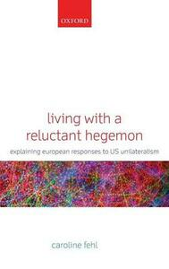 Living with a Reluctant Hegemon: Explaining European Responses to US Unilateralism - Caroline Fehl - cover