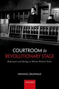 Courtroom to Revolutionary Stage: Performance and Ideology in Weimar Political Trials - Henning Grunwald - cover