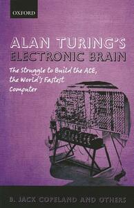 Alan Turing's Electronic Brain: The Struggle to Build the ACE, the World's Fastest Computer - cover