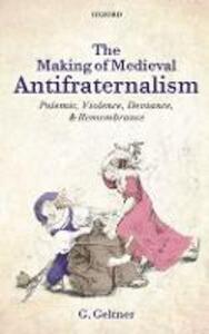 The Making of Medieval Antifraternalism: Polemic, Violence, Deviance, and Remembrance - G. Geltner - cover