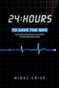24 hours to save the NHS: The Chief Executive's account of reform 2000 to 2006 - Nigel Crisp - cover