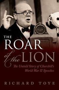 The Roar of the Lion: The Untold Story of Churchill's World War II Speeches - Richard Toye - cover