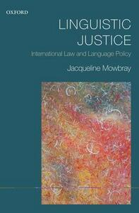 Linguistic Justice: International Law and Language Policy - Jacqueline Mowbray - cover