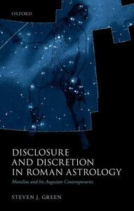 Disclosure and Discretion in Roman Astrology: Manilius and his Augustan Contemporaries - Steven J. Green - cover