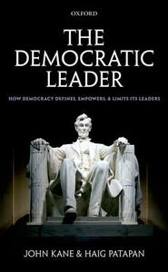 The Democratic Leader: How Democracy Defines, Empowers and Limits its Leaders - John Kane,Haig Patapan - cover