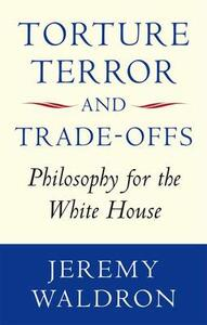 Torture, Terror, and Trade-Offs: Philosophy for the White House - Jeremy Waldron - cover