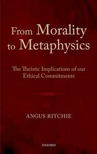 From Morality to Metaphysics: The Theistic Implications of our Ethical Commitments - Angus Ritchie - cover