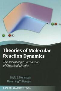 Theories of Molecular Reaction Dynamics: The Microscopic Foundation of Chemical Kinetics - Niels E. Henriksen,Flemming Y. Hansen - cover