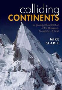 Colliding Continents: A geological exploration of the Himalaya, Karakoram, and Tibet - Mike Searle - cover