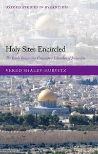 Holy Sites Encircled: The Early Byzantine Concentric Churches of Jerusalem - Vered Shalev-Hurvitz - cover