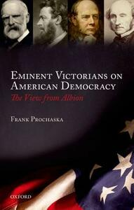 Eminent Victorians on American Democracy: The View from Albion - Frank Prochaska - cover