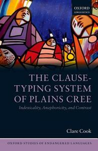 The Clause-Typing System of Plains Cree: Indexicality, Anaphoricity, and Contrast - Clare Cook - cover