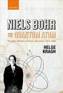 Niels Bohr and the Quantum Atom: The Bohr Model of Atomic Structure 1913-1925 - Helge Kragh - cover