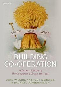 Building Co-operation: A Business History of The Co-operative Group, 1863-2013 - John F. Wilson,Anthony Webster,Rachael Vorberg-Rugh - cover
