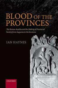 Blood of the Provinces: The Roman Auxilia and the Making of Provincial Society from Augustus to the Severans - Ian Haynes - cover