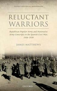 Reluctant Warriors: Republican Popular Army and Nationalist Army Conscripts in the Spanish Civil War, 1936-1939 - James Matthews - cover