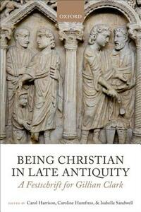 Being Christian in Late Antiquity: A Festschrift for Gillian Clark - cover