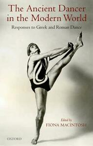 The Ancient Dancer in the Modern World: Responses to Greek and Roman Dance - cover