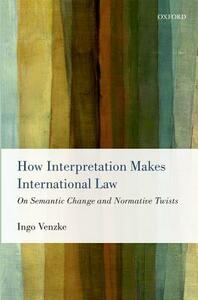 How Interpretation Makes International Law: On Semantic Change and Normative Twists - Ingo Venzke - cover