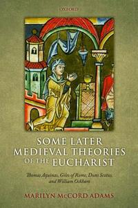 Some Later Medieval Theories of the Eucharist: Thomas Aquinas, Gilles of Rome, Duns Scotus, and William Ockham - Marilyn McCord Adams - cover